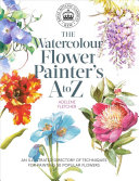 Book cover The Watercolour Flower Painter's a to Z: An Illustrated Directory of Techniques for Painting 50 Popular Flowers