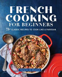 Book cover French Cooking for Beginners: 75+ Classic Recipes to Cook Like a Parisian