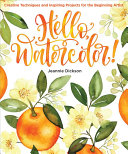 Book cover Hello, Watercolor!: Creative Techniques and Inspiring Projects for the Beginning Artist