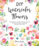 Book cover DIY Watercolor Flowers: The Beginner's Guide to Flower Painting for Journal Pages, Handmade Stationery and More