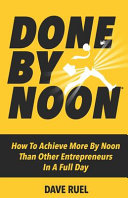 Book cover Done by Noon(R): How to Achieve More by Noon Than Other Entrepreneurs in a Full Day