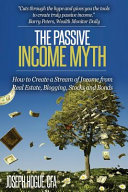 Book cover The Passive Income Myth: How to Create a Stream of Income from Real Estate, Blogging, Stocks and Bonds