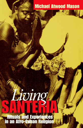 Living Santeria: rituals and experiences in an Afro-cuban religion