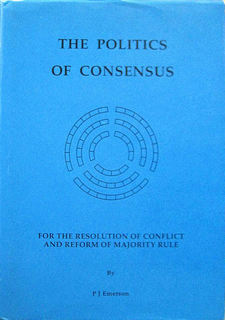The Politics of Consensus: For the Resolution of Conflict and Reform of Majority Rule