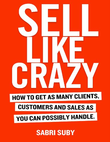 SELL LIKE CRAZY: How to Get As Many Clients, Customers and Sales As You Can Possibly Handle