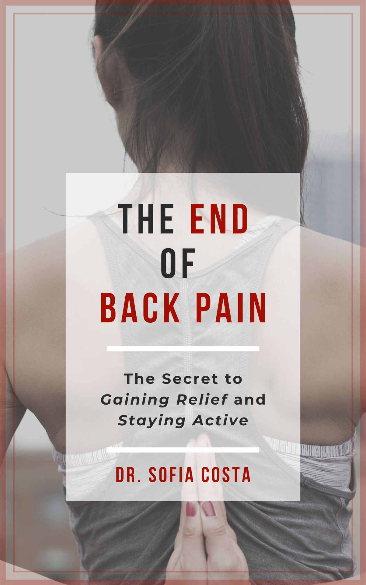 The End of Back Pain: The Secret To Gaining Relief And Staying Active