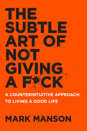 The Subtle Art of Not Giving a Fuck: A Counterintuitive Approach to Living a Good Life