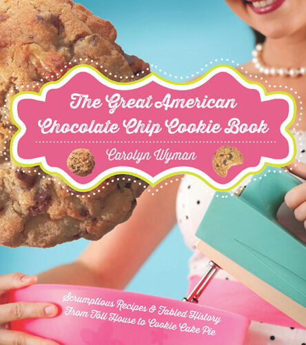 The Great American Chocolate Chip Cookie Book: Scrumptious Recipes & Fabled History From Toll House to Cookie Cake Pie