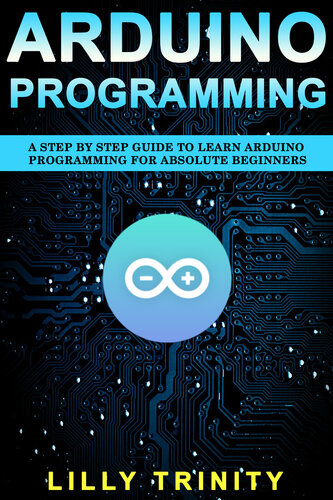 Arduino Programming : A Step by Step Guide to Learn Arduino Programming For Absolute Beginners