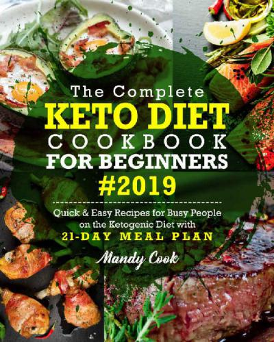 The Complete Keto Diet Cookbook For Beginners 2019: Quick & Easy Recipes For Busy People On The Ketogenic Diet With 21-Day Meal Plan