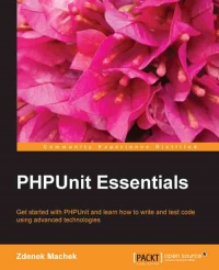 PHPUnit Essentials: Get started with PHPUnit and learn how to write and test code using advanced technologies