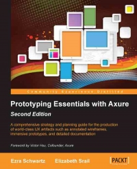 Prototyping Essentials with Axure, 2nd Edition: A comprehensive strategy and planning guide for the production of world-class UX artifacts such as annotated wireframes, immersive prototypes, and detailed documentation