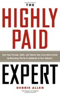 The highly paid expert : turn your passion, skills, and talents into a lucrative career by becoming the go-to authority in your industry