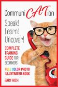 Communi Cat Ion : Speak - Learn- Uncover-Complete Training Guide for beginners-Full Color Photo Illustrated Book