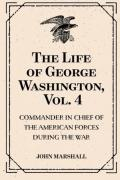 The Life of George Washington, Vol. 4 : Commander in Chief of the American Forces During the War : Which Established the Independence of His Country and First : President of the United States