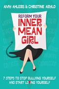 Reform your inner mean girl : 7 steps to stop bullying yourself and start loving yourself