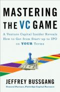 Mastering the VC Game: A Venture Capital Insider Reveals How to Get from Start-up to IPO on Your Own Terms
