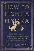 How to Fight a Hydra: Face Your Fears, Pursue Your Ambitions, and Become the Hero You Are Destined to Be