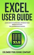 Excel User Guide: Learn How to Master Excel and Boost Your Productivity With This Comprehensive Manual