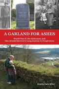 A garland for ashes : World War II, the Holocaust, and one Jewish survivor's long journey to forgiveness