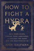 How to fight a Hydra : face your fears, pursue your ambitions, and become the hero you are destined to be