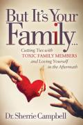 But It's Your Family . . .: Cutting Ties with Toxic Family Members and Loving Yourself in the Aftermath