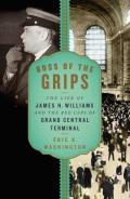 Boss of the grips: the life of James H. Williams and the of Grand Central Terminal / cEric K. Washington