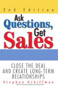 Ask Questions, Get Sales Close The Deal And Create Long-Term Relationships 2nd Edition by Stephan Schiffman