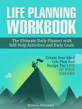 Life Planning Workbook: The Ultimate Daily Planner with Self-Help Activities and Daily Goals. Create Your Ideal Life Plan And Design The Life Of Your Dreams (How to Set Goals, Goal Setting)
