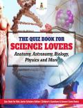 The Quiz Book for Science Lovers  Anatomy Astronomy Biology Physics and More  Quiz Book for Kids Baby professor Junior Scholars Edition Speedy Publishing LLC Newark 2017