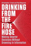 Drinking from the Fire Hose: Making Smarter Decisions Without Drowning in Information (Portfolio)