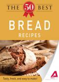 The 50 Best Bread Recipes: Tasty, Fresh, and Easy to Make!
