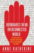 Boundaries in an overconnected world: setting limits to preserve your focus, privacy, relationships, and sanity