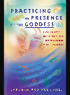Practicing the Presence of the Goddess. Everyday Rituals to Transform Your World