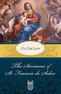 The Sermons of St. Francis de Sales: On Our Lady (Volume II)