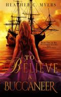 To Believe A Buccaneer: Book 2 in The Scandalous Adventures at Sea Series