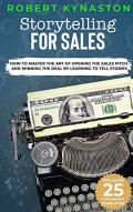 Storytelling For Sales: How To Master The Art Of Opening The Sales Pitch and Winning The Deal By Learning To Tell Stories