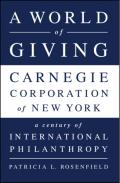 A world of giving: Carnegie Corporation of New York: a century of international philanthropy