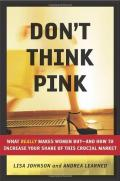 Don't Think Pink: What Really Makes Women Buy: and How to Increase Your Share of This Crucial Market