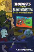 Robots versus Slime Monsters: An A Lee Martinez Collection