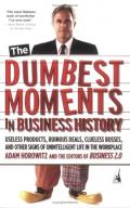 The Dumbest Moments in Business History: Useless Products, Ruinous Deals, Clueless Bosses, and Other Signs of Unintelligent Life in the Workplace