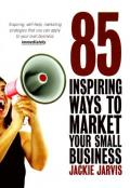 85 inspiring ways to market your small business: inspiring, self-help marketing strategies that you can apply to your own business immediately