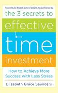 The 3 Secrets to Effective Time Investment: Achieve More Success with Less Stress: Foreword by Cal Newport, author of So Good They Can't Ignore You