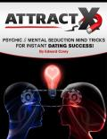 Attract X: Psychic & Mental Seduction Mind Tricks for Instant Dating Success!