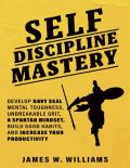 Self-discipline Mastery: Develop Navy Seal Mental Toughness, Unbreakable Grit, Spartan Mindset, Build Good Habits, and Increase Your Productivity