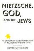 Nietzsche, God, and the Jews : his critique of Judeo-Christianity in relation to the Nazi myth