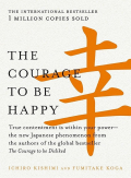 The Courage to Be Happy: True Contentment Is Within Your Power—the New Japanese Phenomenon From the Authors of the Global Bestseller, the Courage to Be Disliked