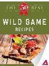 The 50 Best Wild Game Recipes. Tasty, Fresh, and Easy to Make!