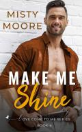 Make Me Shine: A Second Chance Small Town Romance (Love Come To Me Book 4)