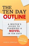 The Ten Day Outline: A Writer's Guide to Planning a Novel in Ten Days (The Ten Day Novelist Book 1)